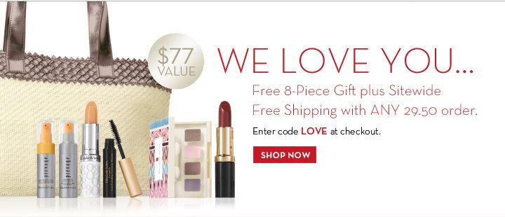 WE LOVE YOU… Free 8-Piece Gift plus Sitewide. Free Shipping with ANY 29.50 order. $77 VALUE. Enter code LOVE at checkout. SHOP NOW.