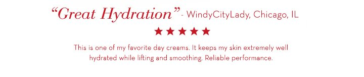 """""""Great Hydration"""" - WindyCityLady, Chicago, IL. This is one of my favorite day creams. It keeps my skin extremely well hydrated while lifting and smoothing. Reliable performance."""