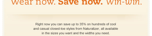 Right now you can save up to 35% on hundreds of cool and casual closed-toe styles from Naturalizer, all available in the sizes you want and the widths you need.