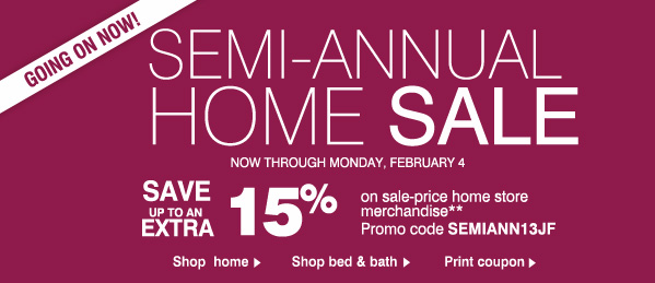 GOING ON NOW! SEMI-ANNUAL HOME SALE NOW THROUGH MONDAY, FEBRUARY 4. Save up to an EXTRA 15% on sale-price home store merchandise** Promo code: SEMIANN13JF.