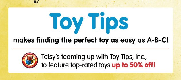 Toy Tips - makes finding the perfect toy as easy as A-B-C! Totsy's teaming up with Toy Tips, Inc., to feature top-rated toys up to 50% off!