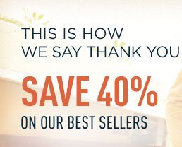 THIS IS HOW WE SAY THANK YOU SAVE 40% ON OUR BEST SELLERS