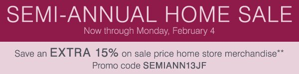 Semi-Annual Home Sale! Now through Monday, February 4. Save up to an EXTRA 15% on sale price home store merchandise**