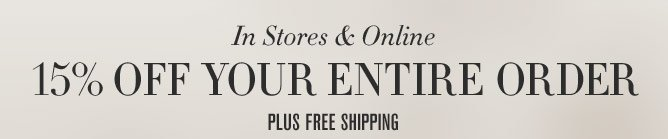 In Stores & Online -- 15% OFF YOUR ENTIRE ORDER - PLUS FREE SHIPPING