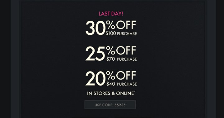 LAST DAY! 30% OFF $100 PURCHASE 25% OFF $70 PURCHASE 20% OFF $40 PURCHASE IN STORES & ONLINE* USE CODE 55235