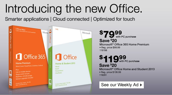 Introducing the new Office. Smarter applications | Cloud connected  | Optimized for touch.   Microsoft® Office 365 Home Premium. $79.99  with PC purchase. Save $20. Reg. price $99.99. 119198.   Microsoft®  Office Home and Student 2013. $119.99 with PC purchase. Save $20. Reg.  price $139.99. 119201.   See our Weekly Ad.