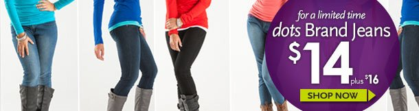 For a limited time - dots Brand Jeans $14 (plus $16). SHOP NOW