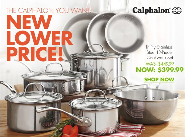THE CALPHALON YOU WANT. NEW LOWER PRICE!  Tri-Ply Stainless Steel 13-Piece Cookware Set WAS $449.99 NOW: $399.99  SHOP NOW