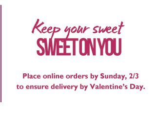 sweet on you - Place online orders by Sunday, 2/3 to ensure delivery by Valentine's Day.