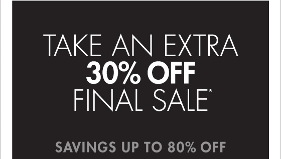 TAKE AN EXTRA 30% OFF FINAL SALE* SAVINGS UP TO 80% OFF (*PROMOTION ENDS 02.03.13 AT 11:59 PM/PT. FINAL SALE ITEMS CANNOT BE RETURNED OR EXCHANGED.)