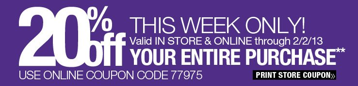This Week Only! 20% off your entire purchase. Valid in store and online through 2/2/13. Use online coupon code 77975. Print Store Coupon.