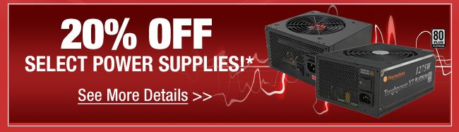20% OFF SELECT POWER SUPPLIES!* See More Details
