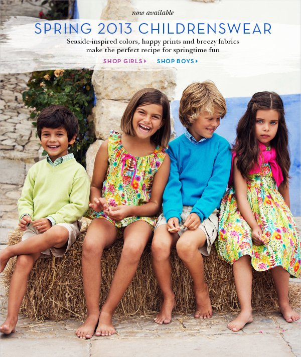 Now available SPRING 2013 CHILDRENSWEAR Seaside-inspired colors, happy prints and breezy fabrics make the perfect recipe for summer fun. SHOP GIRLS SHOP BOYS>