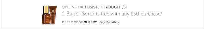 ONLINE EXCLUSIVE, THROUGH 1/31 2 Super Serums, free with any $50 purchase* Offer Code SUPER2     SEE DETAILS »