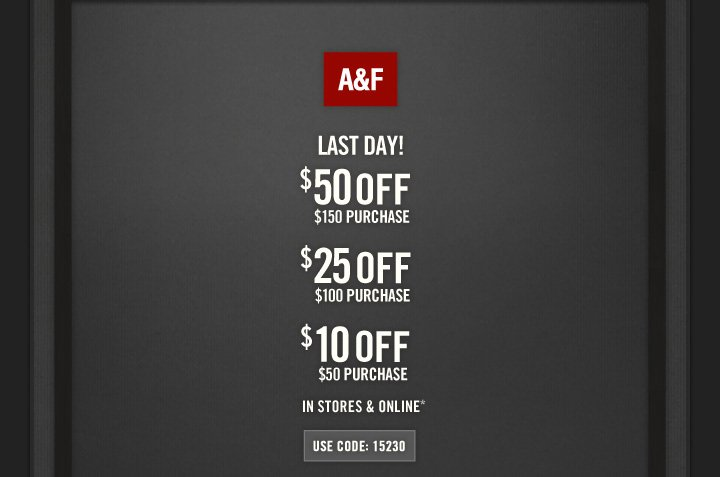A&F          LAST DAY!            $50 OFF     $150 PURCHASE          $25 OFF     $100 PURCHASE          $10 OFF     $50 PURCHASE          IN STORES & ONLINE*          USE CODE: 15230