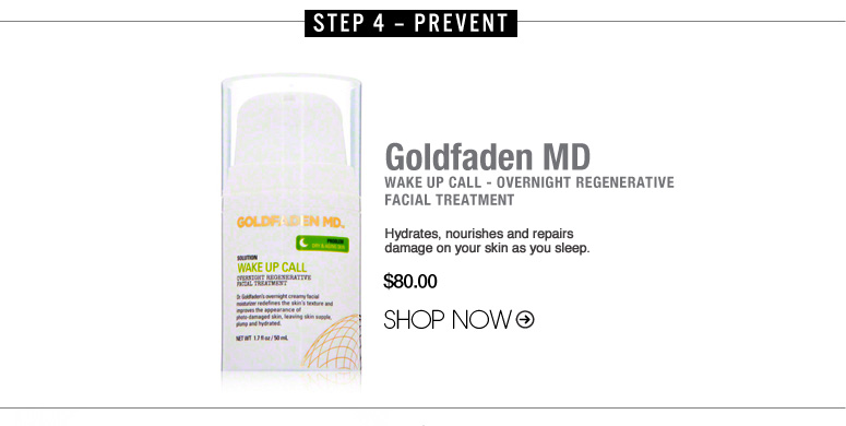Step 4 – Prevent Goldfaden Wake Up Call - Overnight Regenerative Facial Treatment Hydrates, nourishes and repairs damage on your skin as you sleep. $80.00 NOW $64.00 Save 20% Shop Now>>