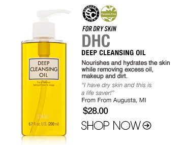 "For Dry Skin: DHC Deep Cleansing Oil Nourishes and hydrates the skin while removing excess oil, makeup and dirt. ""I have dry skin and this is a life saver!"" –From Augusta, MI $28 Shop Now>> Shopper's Choice, Paraben-free"
