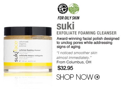 "For Oily Skin: suki Exfoliate Foaming Cleanser Award-winning facial polish designed to unclog pores while addressing signs of aging. ""I noticed a smoother skin almost immediately.""–From Columbus, OH $32.95 Shop Now>> Shopper's Choice, 100% Natural"