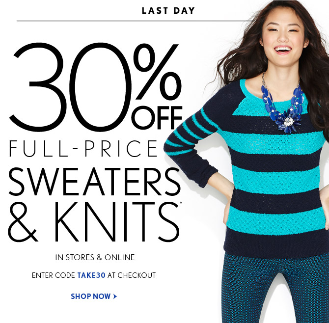 LAST DAY  30% OFF FULL–PRICE SWEATERS & KNITS*  IN STORES & ONLINE  ENTER CODE TAKE30 AT CHECKOUT  SHOP NOW