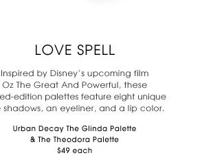 Love Spell. Inspired by Disney's upcoming film Oz The Great And Powerful, these limited-edition palettes feature eight unique eye shadows, an eyeliner, and a lip color. new . limited edition. Urban Decay The Glinda Palette & The Theodora Palette, $49 each