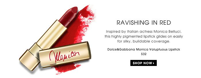 Ravishing In Red. Inspired by Italian actress Monica Belluci, this highly pigmented lipstick glides on easily for silky, buildable coverage. Dolce&Gabbana Monica Voluptuous Lipstick, $32