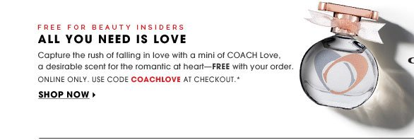 FREE FOR BEAUTY INSIDERS. All You Need Is Love. Capture the rush of falling in love with a mini of COACH Love, a desirable scent for the romantic at heart - FREE with your online order. Online Only. Use code COACHLOVE at checkout.* Shop now