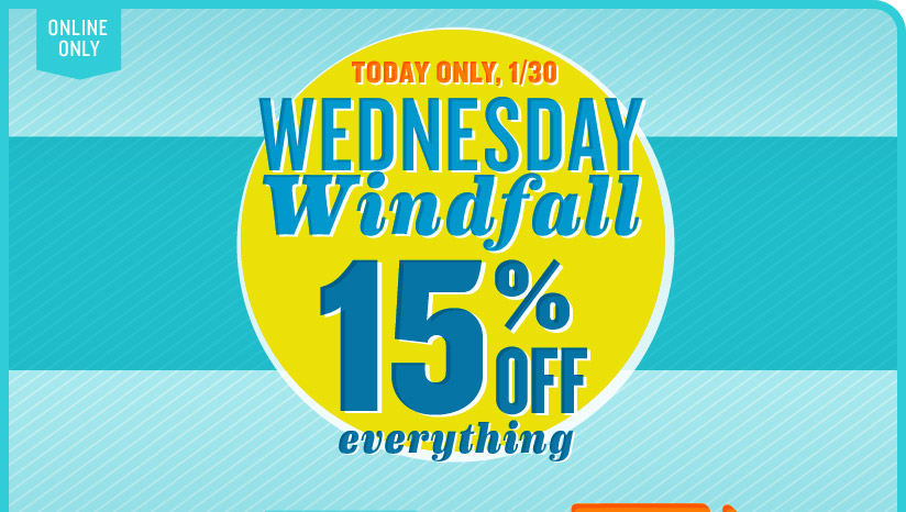 ONLINE ONLY | TODAY ONLY, 1/30 | WEDNESDAY Windfall | 15% OFF everything