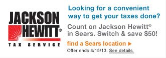 Jackson Hewitt(R) Tax Service | Looking for a convenient way to get your taxes done? | Count on Jackson Hewitt(R) in Sears. Switch & save $50! | find a Sears location | Offer ends 4/15/13. See details