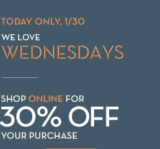 TODAY ONLY, 1/30 WE LOVE WEDNESDAYS | SHOP ONLINE FOR 30% OFF YOUR PURCHASE