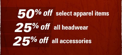 50% Off Select apparel items, 25% off All headwear, 25% off all accessories