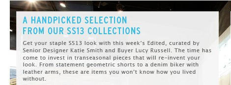 A HANDPICKED SELECTION FROM OUR SS13 COLLECTIONS - Shop all Edited picks