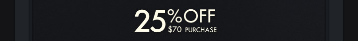 25% OFF $70 PURCHASE*