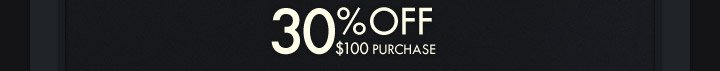 30% OFF $100 PURCHASE