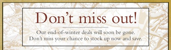 Don't miss out! Our end-of-winter deals will soon be gone. Don't miss your chance to stock up now and save.