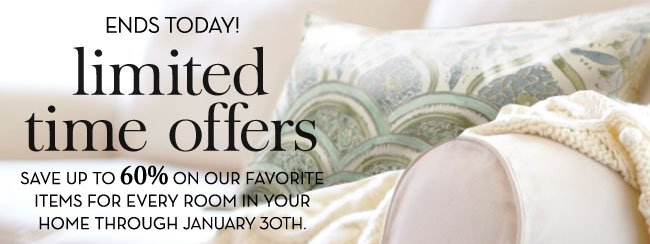 ENDS TODAY! limited time offers - SAVE UP TO 60% ON OUR FAVORITE ITEMS FOR EVERY ROOM IN YOUR HOME THROUGH JANUARY 30TH.