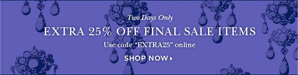 "Two Days Only EXTRA 25% OFF FINAL SALE ITEMS Use code ""EXTRA25"" online only. SHOP NOW>"