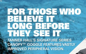 FOR THOSE WHO BELIEVE IT LONG BEFORE THEY SEE IT | TANNER HALL'S SIGNATURE SERIES CANOPY™ GOGGLE FEATURES VASTLY IMPORVED PERIPHERAL VISION.