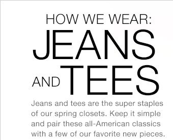 HOW WE WEAR: JEANS AND TEES | Jeans and tees are the super staples of our spring closets. Keep it simple and pair these all-American classics with a few of our favorite new pieces.