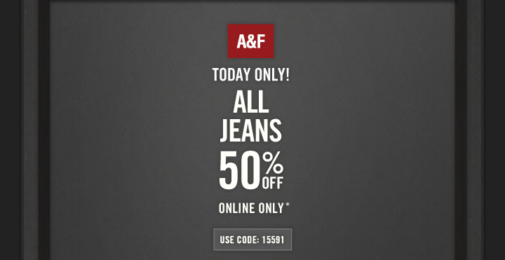 A&F          TODAY ONLY!          ALL JEANS 50% OFF ONLINE ONLY*          USE CODE: 15591