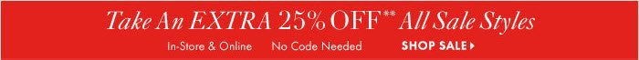 Take An EXTRA 25% OFF**  All Sale Styles In–store & Online No Code Needed