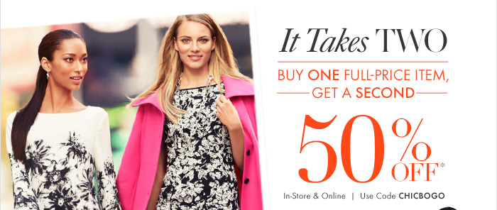 It Takes TWO Buy One Full–Price Item, Get a Second 50% OFF* In–store & Online Use code CHICBOGO