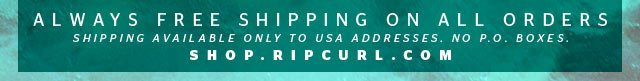 Always Free Shipping on All Orders - Shipping Available to USA Addresses Only. No PO Boxes - shop.ripcurl.com