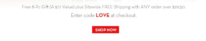 Free 8-Pc Gift (A $77 Value) plus Sitewide FREE Shipping with ANY order over $29.50. Enter code LOVE at checkout. SHOP NOW.