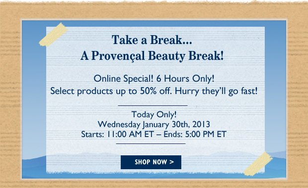 Take a break... A Provencal Beauty Break!  Online Special! 6 Hours Only! Select products up to 50% off  Hurry they'll go fast! Today Only! Wednesday January 30th, 2013 Starts: 11:00 AM ET - Ends: 5:00 PM ET