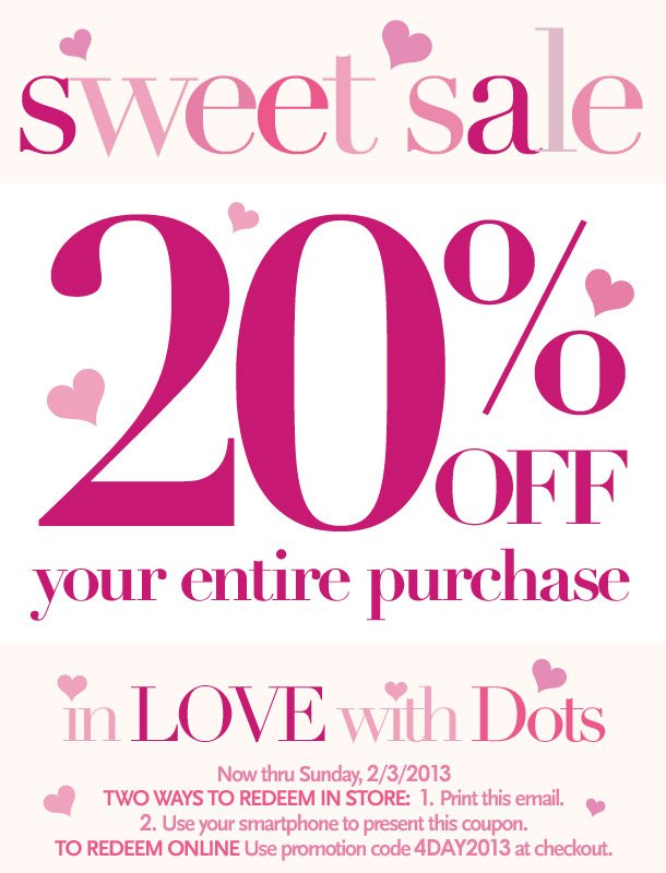 In LOVE with Dots Sweet Sale! 20% Off your entire purchase. Now thru Sunday 2/3/2013. Two ways to redeem in store: 1. Print this email; 2. Use your smartphone to present this coupon.  To redeem online: Use promotion code 4DAY2013 at checkout.