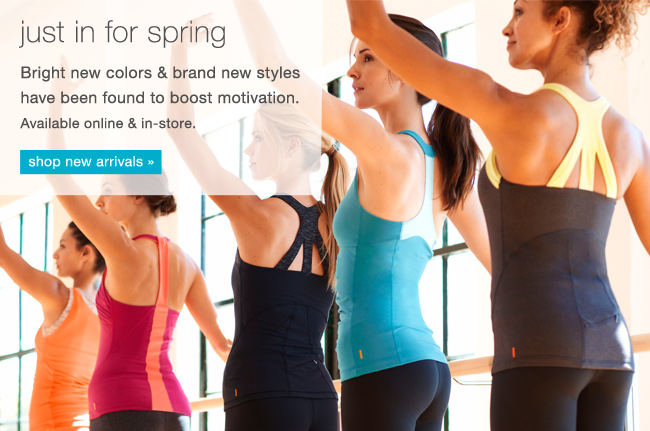 Just in for spring. Bright new colors and brand new styles have been found to boost motivation. Shop new arrivals