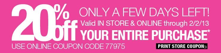 Only a few days left! 20% off your entire purchase. Valid in store and online through 2/2/13. Use online coupon code 77975. Print Store Coupon.
