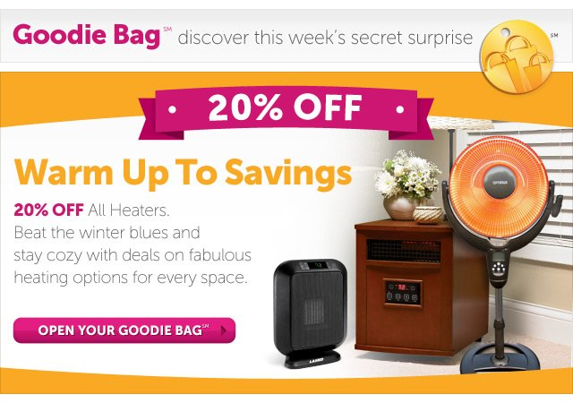 Warm Up To Savings - 20% OFF All Heaters. Beat the winter blues and stay cozy with deals on fabulous heating options for every space. - Open Your Goodie Bag