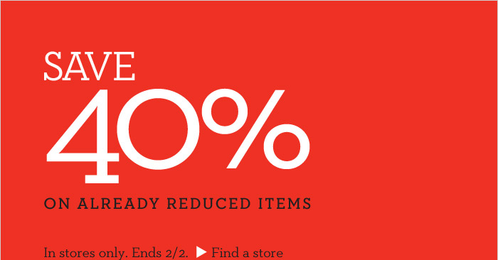 SAVE 40% ON ALREADY REDUCED ITEMS | In stores only. Ends 2/2. Find a store