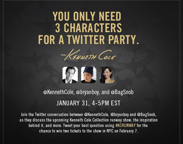 YOU ONLY NEED 3 CHARACTERS FOR A  TWITTER PARTY / @KennethCole, @bryanboy, and @BagSnob / JANUARY 31, 4-5  PM EST / Join the Twitter conversation between @KennethCole, @bryanboy  and @BagSnob, as they discuss the upcoming Kenneth Cole Collection  runway show, the inspiration behind it, and more. Tweet your best  question using #KCRUNWAY for the chance to win two tickets to the show  in NYC on February 7.